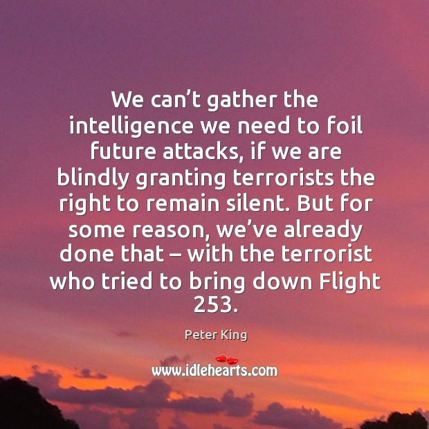 We can't gather the intelligence we need to foil future attacks, if we are blindly granting Peter King Picture Quote