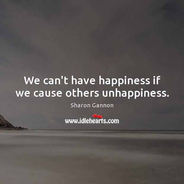 We can't have happiness if we cause others unhappiness. Sharon Gannon Picture Quote