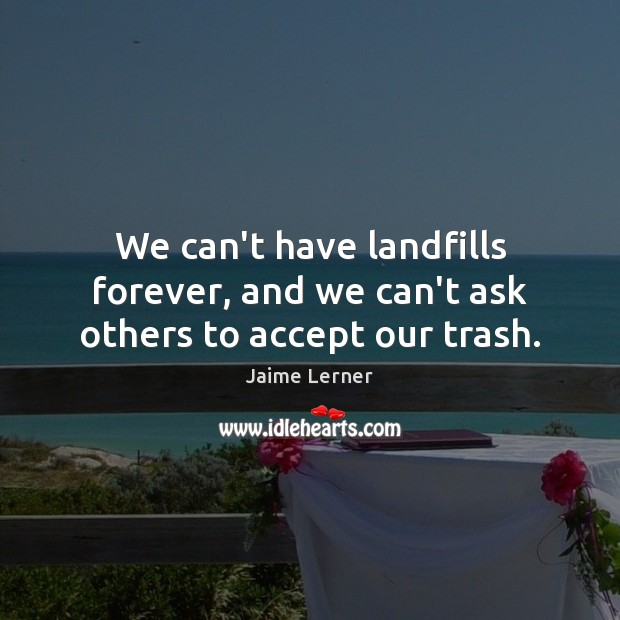 Image, We can't have landfills forever, and we can't ask others to accept our trash.