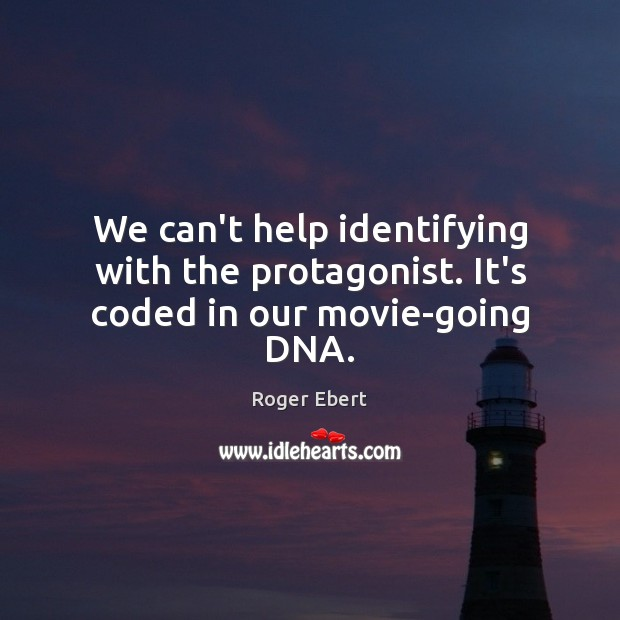 We can't help identifying with the protagonist. It's coded in our movie-going DNA. Roger Ebert Picture Quote