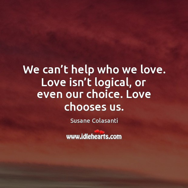 We can't help who we love. Love isn't logical, or even our choice. Love chooses us. Image