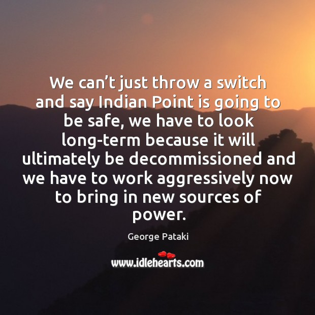 We can't just throw a switch and say indian point is going to be safe George Pataki Picture Quote