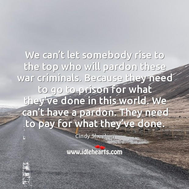 We can't let somebody rise to the top who will pardon these war criminals. Cindy Sheehan Picture Quote