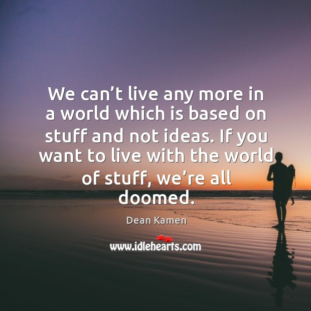 We can't live any more in a world which is based on stuff and not ideas. Dean Kamen Picture Quote