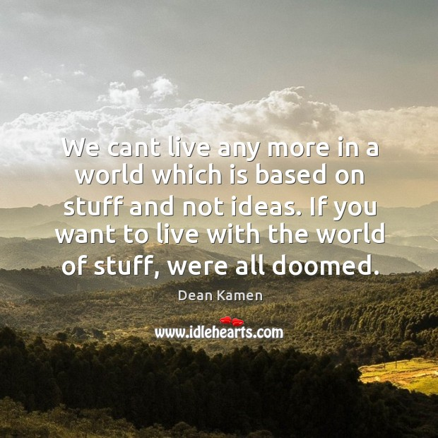 We cant live any more in a world which is based on Dean Kamen Picture Quote