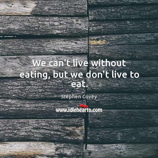 We can't live without eating, but we don't live to eat. Image
