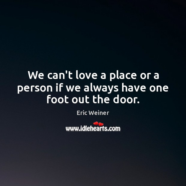 We can't love a place or a person if we always have one foot out the door. Eric Weiner Picture Quote
