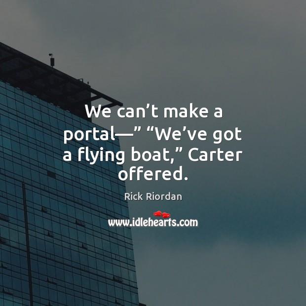 """We can't make a portal—"""" """"We've got a flying boat,"""" Carter offered. Image"""