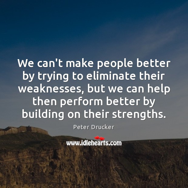 We can't make people better by trying to eliminate their weaknesses, but Image