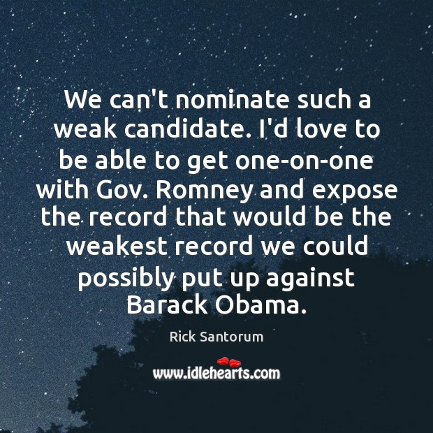 We can't nominate such a weak candidate. I'd love to be able Rick Santorum Picture Quote