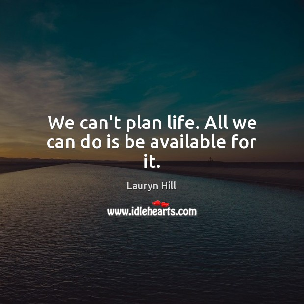 Image about We can't plan life. All we can do is be available for it.