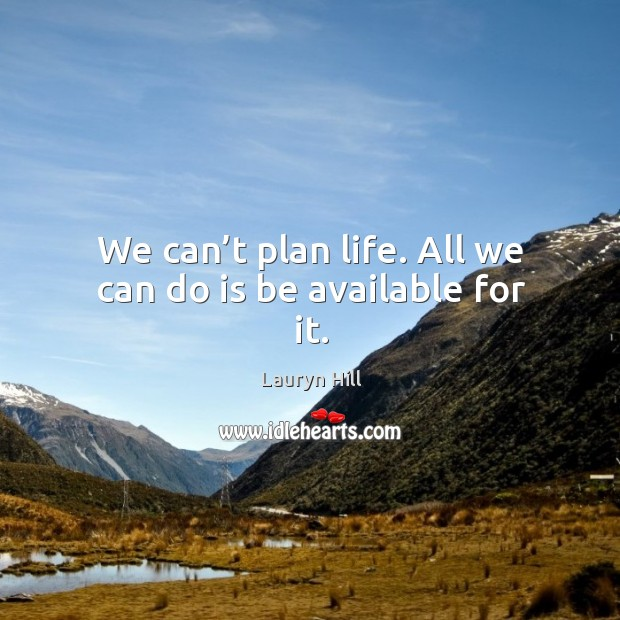 We can't plan life. All we can do is be available for it. Image