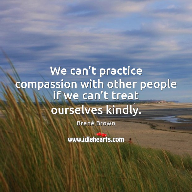 We can't practice compassion with other people if we can't treat ourselves kindly. Brené Brown Picture Quote