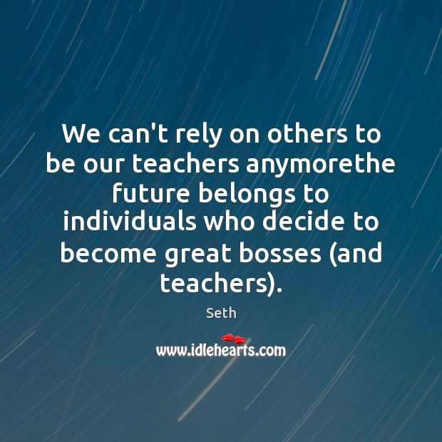 We can't rely on others to be our teachers anymorethe future belongs Seth Picture Quote