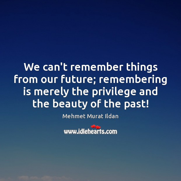 Image, We can't remember things from our future; remembering is merely the privilege