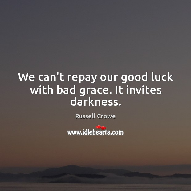 Image, We can't repay our good luck with bad grace. It invites darkness.