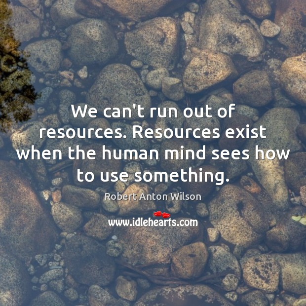 We can't run out of resources. Resources exist when the human mind Robert Anton Wilson Picture Quote