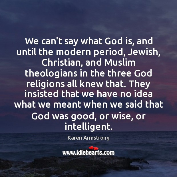 We can't say what God is, and until the modern period, Jewish, Karen Armstrong Picture Quote
