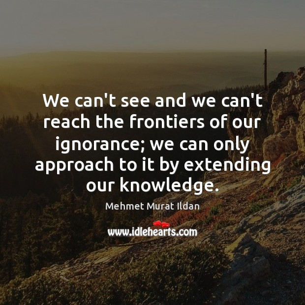 Image, We can't see and we can't reach the frontiers of our ignorance;