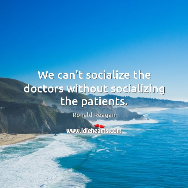 Image, We can't socialize the doctors without socializing the patients.