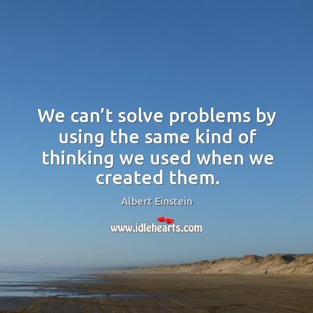 Image, We can't solve problems by using the same kind of thinking we used when we created them.