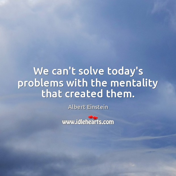 Image, We can't solve today's problems with the mentality that created them.