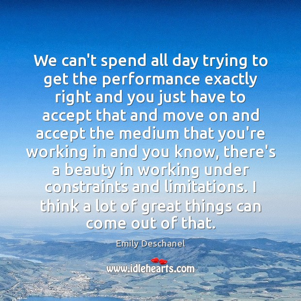 We can't spend all day trying to get the performance exactly right Move On Quotes Image