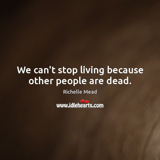 Image, We can't stop living because other people are dead.