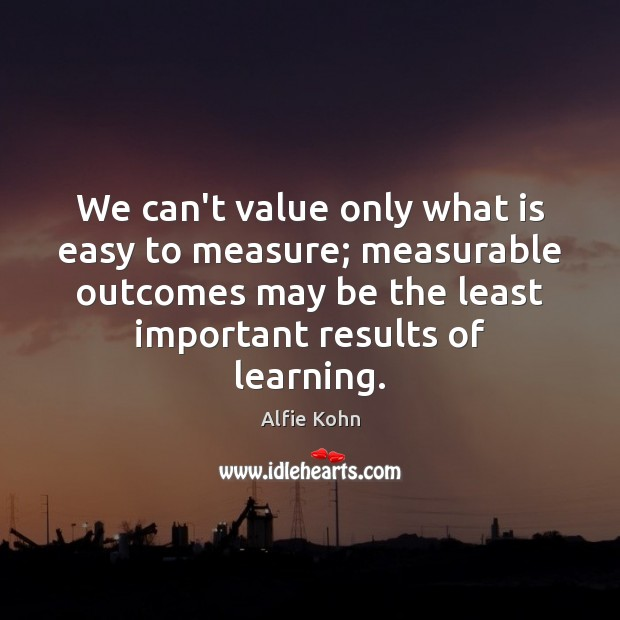 We can't value only what is easy to measure; measurable outcomes may Image
