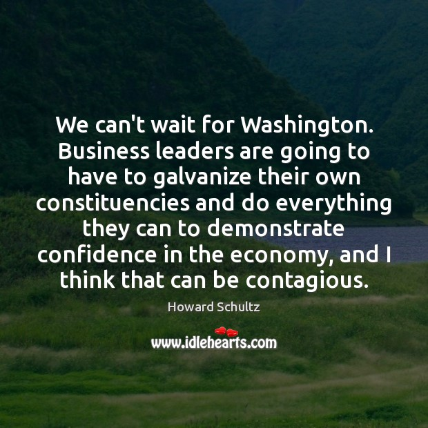 We can't wait for Washington. Business leaders are going to have to Howard Schultz Picture Quote