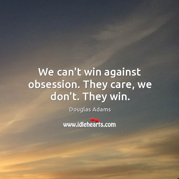 We can't win against obsession. They care, we don't. They win. Image