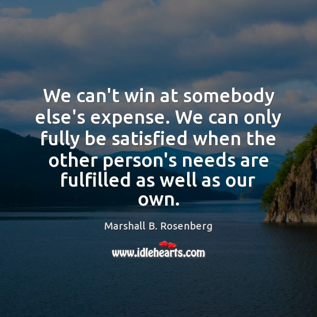 We can't win at somebody else's expense. We can only fully be Marshall B. Rosenberg Picture Quote