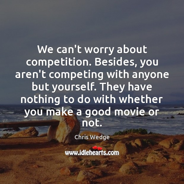 We can't worry about competition. Besides, you aren't competing with anyone but Image