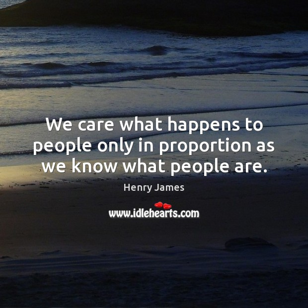 We care what happens to people only in proportion as we know what people are. Henry James Picture Quote