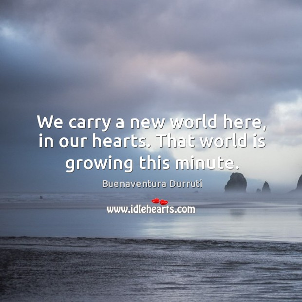 Image, We carry a new world here, in our hearts. That world is growing this minute.