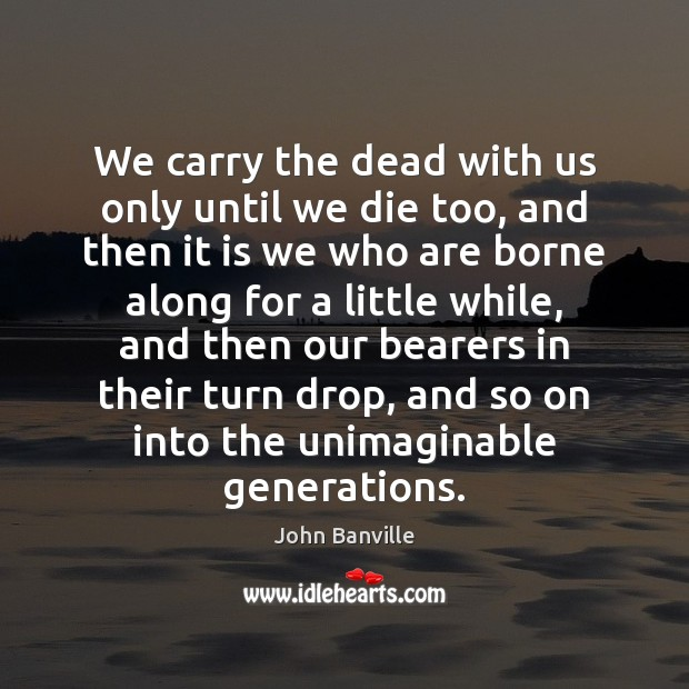 We carry the dead with us only until we die too, and Image