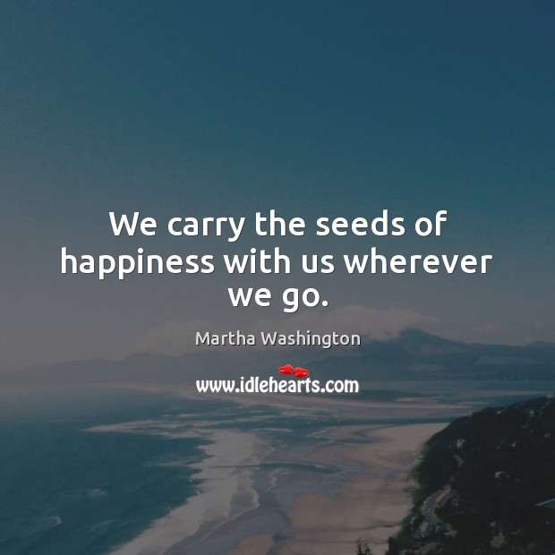 Image, We carry the seeds of happiness with us wherever we go.