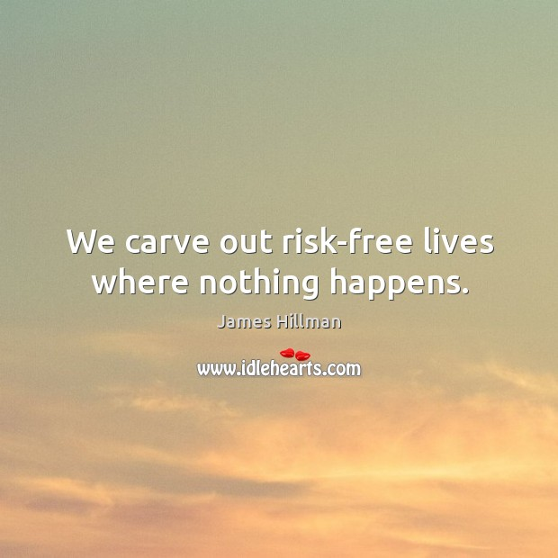 We carve out risk-free lives where nothing happens. Image