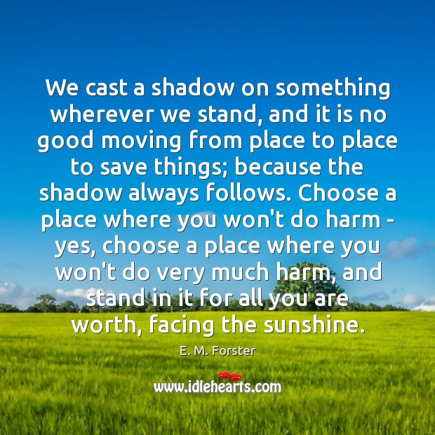 We cast a shadow on something wherever we stand, and it is E. M. Forster Picture Quote
