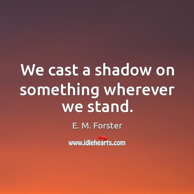 We cast a shadow on something wherever we stand. Image