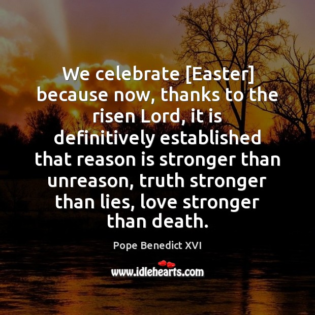 We celebrate [Easter] because now, thanks to the risen Lord, it is Easter Quotes Image