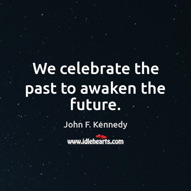 We celebrate the past to awaken the future. John F. Kennedy Picture Quote