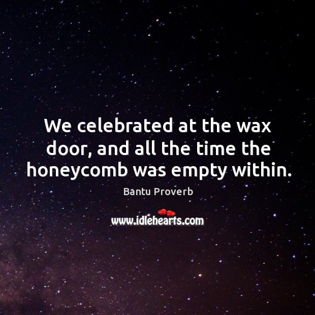 We celebrated at the wax door, and all the time the honeycomb was empty within. Bantu Proverbs Image