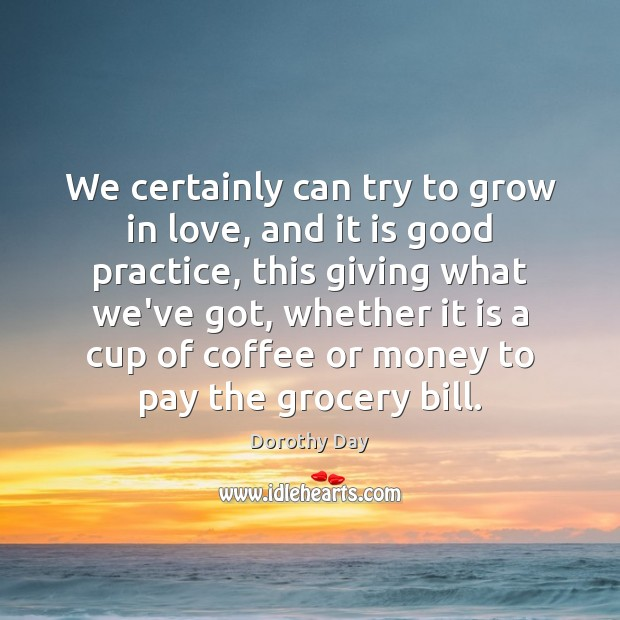 Dorothy Day Picture Quote image saying: We certainly can try to grow in love, and it is good