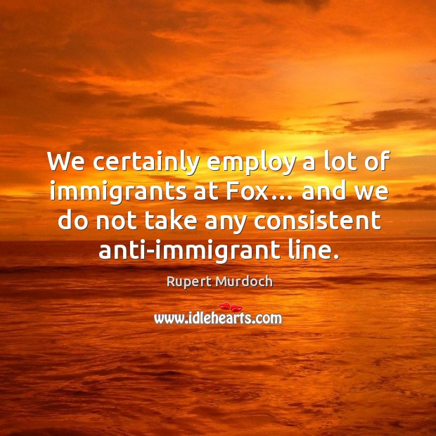 We certainly employ a lot of immigrants at fox… and we do not take any consistent anti-immigrant line. Image
