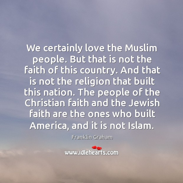 We certainly love the Muslim people. But that is not the faith Franklin Graham Picture Quote