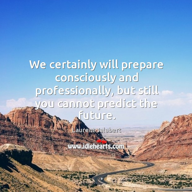 We certainly will prepare consciously and professionally, but still you cannot predict the future. Image