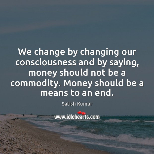 We change by changing our consciousness and by saying, money should not Satish Kumar Picture Quote