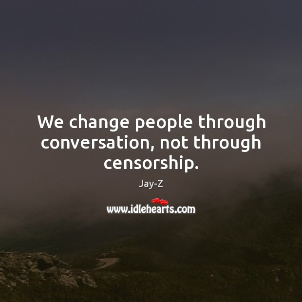 Image, We change people through conversation, not through censorship.