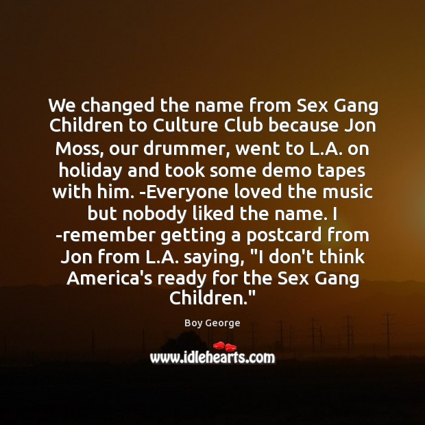 We changed the name from Sex Gang Children to Culture Club because Boy George Picture Quote